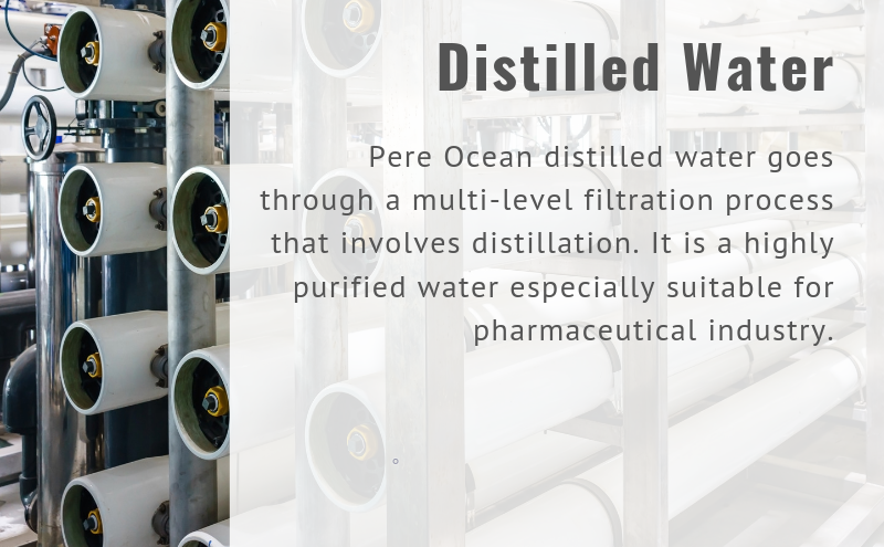 Distilled Water Pere Ocean distilled water goes through a multi-level filtration process that involves distillation. It is a highly purified water especially suitable for pharmaceutical industry.