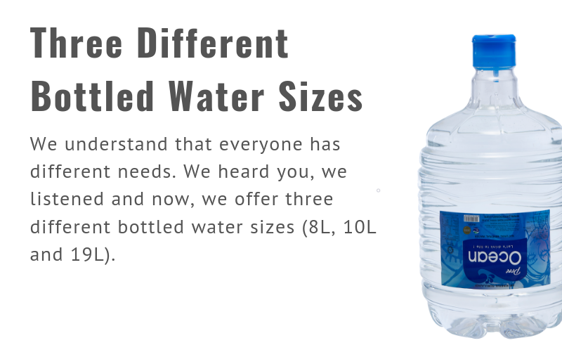 Three Different Bottled Water Sizes We understand that everyone has different needs. We heard you, we listened and now, we offer three different bottled water sizes (8L, 10L and 19L).