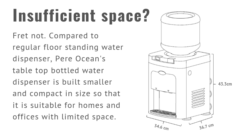 Insufficient space? Fret not. Compared to regular floor standing water dispenser, Pere Ocean's table top bottled water dispenser is built smaller and compact in size so that it is suitable for homes and offices with limited space.