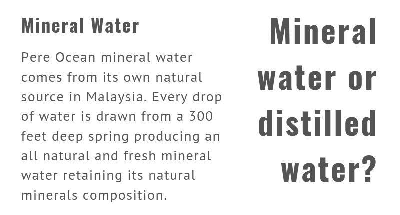 Mineral Water. Pere Ocean mineral water comes from its own natural source in Malaysia. Every drop of water is drawn from a 300 feet deep spring producing an all natural and fresh mineral water retaining its natural minerals composition.