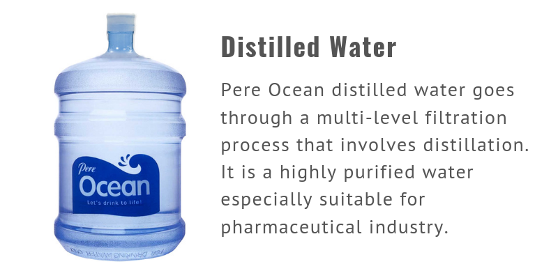 Distilled Water. Pere Ocean distilled water goes through a multi-level filtration process that involves distillation. It is a highly purified water especially suitable for pharmaceutical industry.