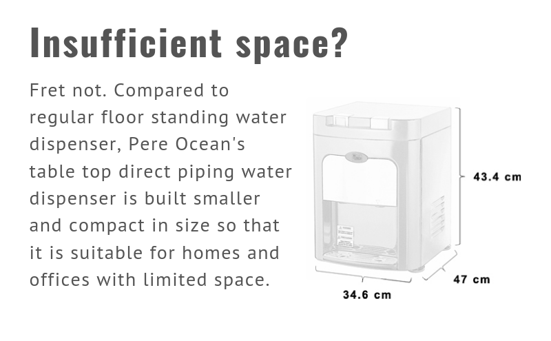 Insufficient space? Fret not. Compared to regular floor standing water dispenser, Pere Ocean's table top direct piping water dispenser is built smaller and compact in size so that it is suitable for homes and offices with limited space.