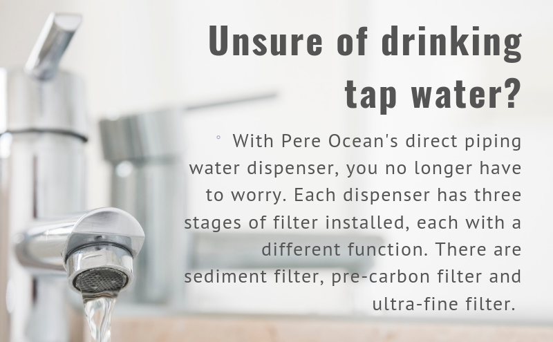 Unsure of drinking tap water? With Pere Ocean's direct piping water dispenser, you no longer have to worry. Each dispenser has three stages of filter installed, each with a different function. There are sediment filter, pre-carbon filter and ultra-fine filter.