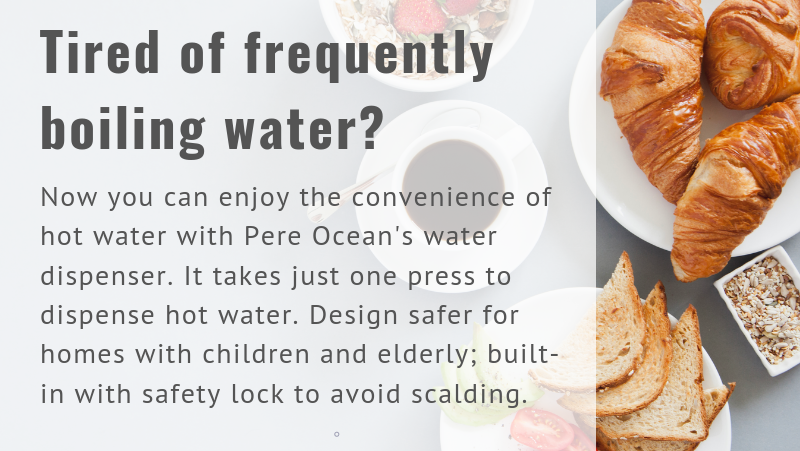 Tired of frequently boiling water? With Pere Ocean's water dispenser, you no longer need to boil water. Just one press and you get hot water (?80°C). Design safer for homes with children and elderly; built-in with safety lock to avoid scalding.